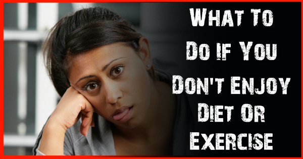 What To Do If You Don't Enjoy Diet Or Exercise